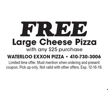 FREE Large Cheese Pizza with any $25 purchase. Limited time offer. Must mention when ordering and present coupon. Pick up only. Not valid with other offers. Exp. 12-16-19.