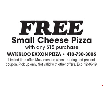 FREE Small Cheese Pizza with any $15 purchase. Limited time offer. Must mention when ordering and present coupon. Pick up only. Not valid with other offers. Exp. 12-16-19.
