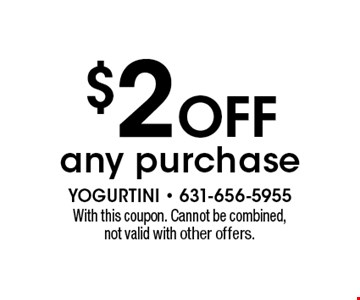 $2 OFF any purchase. With this coupon. Cannot be combined, not valid with other offers.
