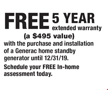 FREE 5 YEAR extended warranty (a $495 value) with the purchase and installation of a Generac home standby generator until 12/31/19.. Schedule your FREE In-home assessment today.
