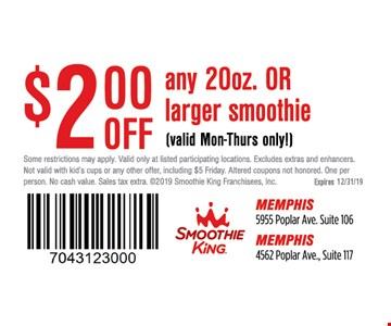 $2.00 off any 20 oz. or larger smoothie.(valid Mon-Thurs only). Some restrictions may apply. Valid only at listed participating locations. Excludes extras and enhancers. Not valid with kid's cups or any other offer, including $5 Friday. Altered coupons not honored. One per person. No cash value. Sales tax extra. 2019 Smoothie King Franchisees, Inc.