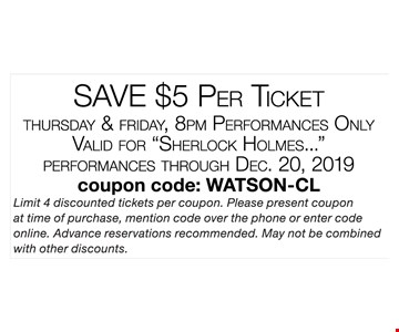 Save $5 per ticket. Thursday and Friday, 8 pm performances only. Valid for Sherlock Holmes performances through 12-20-19. Limit 4 discounted tickets per coupon. Please present coupon at time of purchase, mention code over the phone or enter code online. Advance reservations recommended. May not be combined with other discounts. Coupon code: WATSON-CL