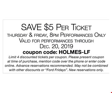 SAVE $5 PER TICKET THURSDAY & FRIDAY, 8PM PERFORMANCES ONLY . VALID FOR PERFORMANCES THROUGH 12/20/19. COUPON CODE: HOLMES-LF . Limit 4 discounted tickets per coupon. Please present coupon at time of purchase, mention code over the phone or enter code online. Advance reservations recommended. May not be combined with other discounts or