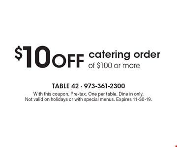 $10 OFF catering order of $100 or more. With this coupon. Pre-tax. One per table. Dine in only. Not valid on holidays or with special menus. Expires 11-30-19.