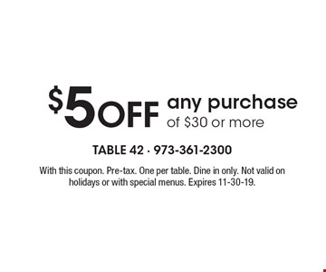 $5 OFF any purchase of $30 or more. With this coupon. Pre-tax. One per table. Dine in only. Not valid on holidays or with special menus. Expires 11-30-19.