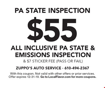 PA STATE INSPECTION $55 all inclusive PA State & Emissions Inspection & $7 sticker fee (pass or fail). With this coupon. Not valid with other offers or prior services. Offer expires 12-31-19. Go to LocalFlavor.com for more coupons.
