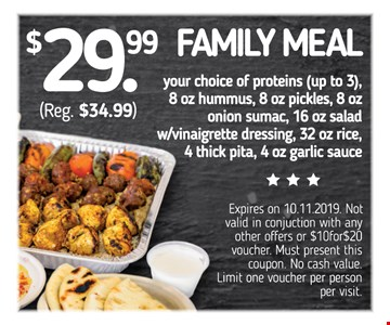 $29.99 Family Meal (reg. $34.99). Your choice of proteins (up to 3), 8 oz. hummus, 8 oz. pickles, 8 o. onion sumac, 16 oz. salad w/vinaigrette dressing, 32 oz rice, 4 thick pita, 4 oz. garlic sauce.Expires on 10-30-2019. Not valid in conjunction with any other offers or $10for$20 voucher. Must present this coupon. No cash value. Limit one voucher per person per visit.