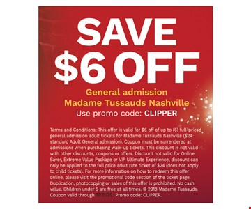 Save $6 off general admission Madame Tussauds Nashville. 10/31/20. Use promo code: CLIPPER. Terms and Conditions: This offer is valid for $6 off of up to (6) full-priced general admission adult tickets for Madame Tussauds Nashville ($24 standard Adult General admission). Coupon must be surrendered at admissions when purchasing walk-up tickets. This discount is not valid with other discounts, coupons or offers. Discount not valid for Online Saver, Extreme Value Package or VIP Ultimate Experience, discount can only be applied to the full price adult rate ticket of $24 (does not apply to child tickets). For more information on how to redeem this offer online, please visit the promotional code section of the ticket page. Duplication, photocopying or sales of this offer is prohibited. No cash value. Children under 5 are free at all times. © 2018 Madame Tussauds. Promo code: CLIPPER.