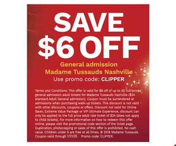 Save $6 off general admission Madame Tussauds Nashville.1/31/20. Use promo code: CLIPPER. Terms and Conditions: This offer is valid for $6 off of up to (6) full-priced general admission adult tickets for Madame Tussauds Nashville ($24 standard Adult General admission). Coupon must be surrendered at admissions when purchasing walk-up tickets. This discount is not valid with other discounts, coupons or offers. Discount not valid for Online Saver, Extreme Value Package or VIP Ultimate Experience, discount can only be applied to the full price adult rate ticket of $24 (does not apply to child tickets). For more information on how to redeem this offer online, please visit the promotional code section of the ticket page. Duplication, photocopying or sales of this offer is prohibited. No cash value. Children under 5 are free at all times.  2018 Madame Tussauds. Promo code: CLIPPER.