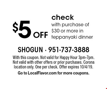 $5 off check with purchase of $30 or more in teppanyaki dinner. With this coupon. Not valid for Happy Hour 3pm-7pm. Not valid with other offers or prior purchases. Corona location only. One per check. Offer expires 10/4/19. Go to LocalFlavor.com for more coupons.