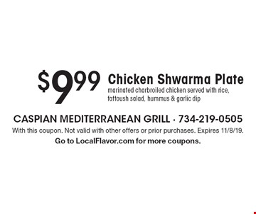 $9.99 Chicken Shwarma Plate. Marinated charbroiled chicken served with rice, fattoush salad, hummus & garlic dip. With this coupon. Not valid with other offers or prior purchases. Expires 11/8/19. Go to LocalFlavor.com for more coupons.
