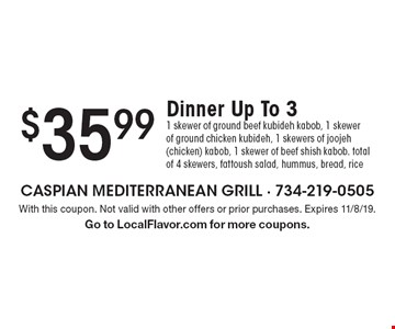 $35.99 Dinner Up To 3. 1 skewer of ground beef kubideh kabob, 1 skewer of ground chicken kubideh, 1 skewers of joojeh (chicken) kabob, 1 skewer of beef shish kabob. total of 4 skewers, fattoush salad, hummus, bread, rice. With this coupon. Not valid with other offers or prior purchases. Expires 11/8/19. Go to LocalFlavor.com for more coupons.