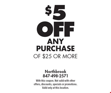 $5 OFF any PURCHASE of $25 or more. With this coupon. Not valid with other offers, discounts, specials or promotions. Valid only at this location.
