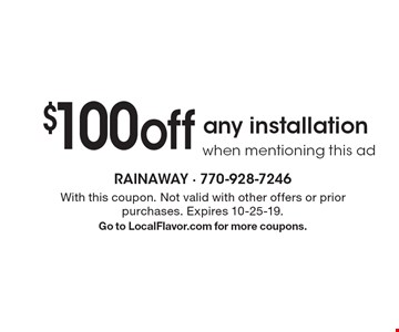 $100off any installationwhen mentioning this ad. With this coupon. Not valid with other offers or prior purchases. Expires 10-25-19.Go to LocalFlavor.com for more coupons.