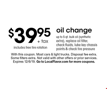 $39.95 + tax oil change, up to 5 qt. bulk oil (synthetic extra), replace oil filter, check fluids, lube key chassis points & check tire pressure includes free tire rotation. With this coupon. Most cars & light trucks. Disposal fee extra. Some filters extra. Not valid with other offers or prior services. Expires 12/6/19. Go to LocalFlavor.com for more coupons.