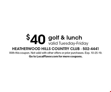 $40 golf & lunch valid Tuesday-Friday. With this coupon. Not valid with other offers or prior purchases. Exp. 10-25-19. Go to LocalFlavor.com for more coupons.