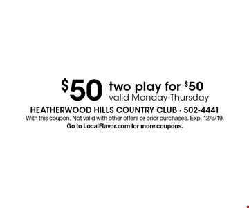 $50 two play for $50 valid Monday-Thursday. With this coupon. Not valid with other offers or prior purchases. Exp. 12/6/19. Go to LocalFlavor.com for more coupons.
