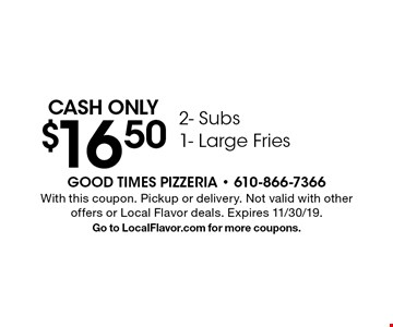 Cash only $16.502- Subs 1- Large Fries. With this coupon. Pickup or delivery. Not valid with other offers or Local Flavor deals. Expires 11/30/19. Go to LocalFlavor.com for more coupons.