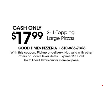 Cash only $17.99 2- 1-Topping Large Pizzas. With this coupon. Pickup or delivery. Not valid with other offers or Local Flavor deals. Expires 11/30/19. Go to LocalFlavor.com for more coupons.