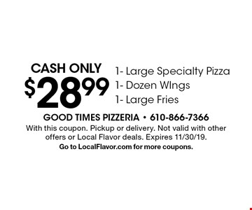 Cash only $28.99 1- Large Specialty Pizza 1- Dozen WIngs 1- Large Fries. With this coupon. Pickup or delivery. Not valid with other offers or Local Flavor deals. Expires 11/30/19. Go to LocalFlavor.com for more coupons.