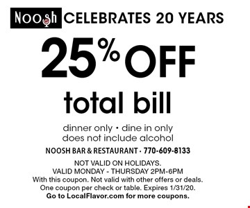 CELEBRATES 20 YEARS 25% off total bill dinner only - dine in only does not include alcohol. Not valid on holidays.Valid Monday - Thursday 2pm-6pmWith this coupon. Not valid with other offers or deals. One coupon per check or table. Expires 1/31/20. Go to LocalFlavor.com for more coupons.