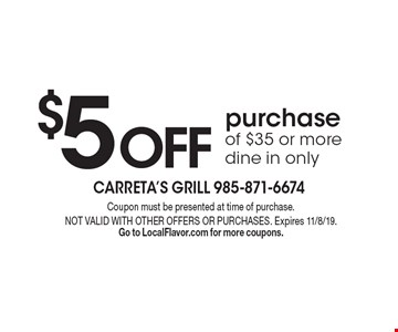 $5 OFF purchase of $35 or more dine in only. Coupon must be presented at time of purchase. NOT VALID WITH OTHER OFFERS OR PURCHASES. Expires 11/8/19. Go to LocalFlavor.com for more coupons.