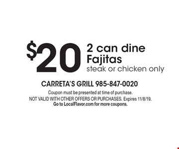 $20 2 can dine Fajitas, steak or chicken only. Coupon must be presented at time of purchase. NOT VALID WITH OTHER OFFERS OR PURCHASES. Expires 11/8/19. Go to LocalFlavor.com for more coupons.