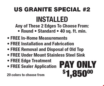 US GRANITE SPECIAL #2. PAY ONLY $1,850.00 INSTALLED Any of These 2 Edges To Choose From: • Round • Standard • 40 sq. ft. min. • FREE In-Home Measurements • FREE Installation and Fabrication • FREE Removal and Disposal of Old Top • FREE Under Mount Stainless Steel Sink • FREE Edge Treatment • FREE Sealer Application. 20 colors to choose from