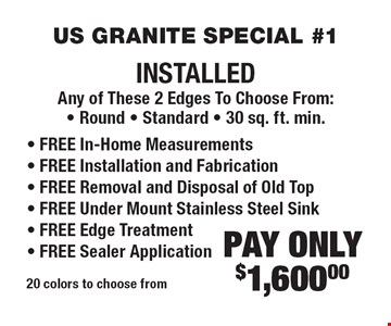 US GRANITE SPECIAL #1 PAY ONLY $1,600.00 INSTALLED Any of These 2 Edges To Choose From: • Round • Standard • 30 sq. ft. min. • FREE In-Home Measurements • FREE Installation and Fabrication • FREE Removal and Disposal of Old Top • FREE Under Mount Stainless Steel Sink • FREE Edge Treatment • FREE Sealer Application. 20 colors to choose from