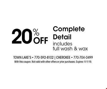 20% OFF Complete Detail includes full wash & wax. With this coupon. Not valid with other offers or prior purchases. Expires 11/1/19.