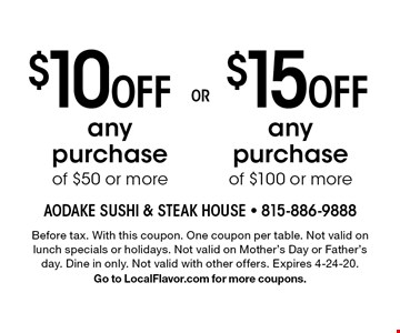 $15 Off any purchase of $100 or more. $10 Off any purchase of $50 or more. Before tax. With this coupon. One coupon per table. Not valid on lunch specials or holidays. Not valid on Mother's Day or Father's day. Dine in only. Not valid with other offers. Expires 4-24-20. Go to LocalFlavor.com for more coupons.