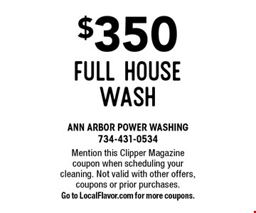 $350 full House Wash. Mention this Clipper Magazine coupon when scheduling your cleaning. Not valid with other offers, coupons or prior purchases. Go to LocalFlavor.com for more coupons.