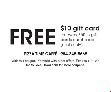 free $10 gift card for every $50 in gift cards purchased (cash only). With this coupon. Not valid with other offers. Expires 1-31-20. Go to LocalFlavor.com for more coupons.