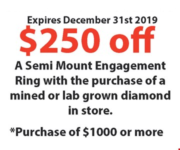 $250 Off* A semi Mount Engagement Ring with the purchase of a mined or leb grown diamond in store. *Purchase of $1000 or more. Expires12/31/19
