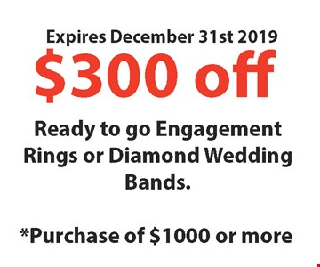 $300 Off* Ready to go Engagement Rings or Diamond Wedding Bands. *Purchase of $1000 or more. Expires12/31/19