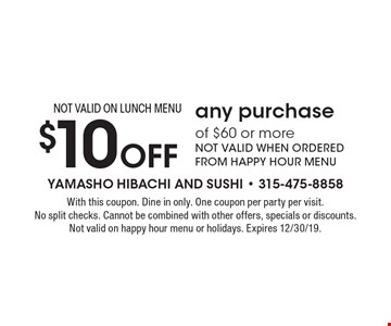 $10 off any purchase of $60 or more. NOT VALID WHEN ORDERED FROM HAPPY HOUR MENU. NOT VALID ON LUNCH MENU. With this coupon. Dine in only. One coupon per party per visit. No split checks. Cannot be combined with other offers, specials or discounts. Not valid on happy hour menu or holidays. Expires 12/30/19.