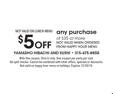 $5 off any purchase of $35 or more. NOT VALID WHEN ORDERED FROM HAPPY HOUR MENU. NOT VALID ON LUNCH MENU. With this coupon. Dine in only. One coupon per party per visit. No split checks. Cannot be combined with other offers, specials or discounts. Not valid on happy hour menu or holidays. Expires 12/30/19.