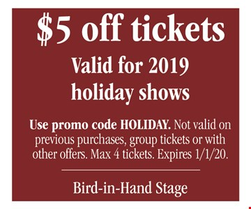$5 off tickets Valid for 2019 holiday shows. Use promo code HOLIDAY. Not valid on previous purchases, group tickets or with other offers. Max 4 tickets. Expires 1/1/20.