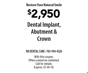 Restore Your Natural Smile. $2,950 Dental Implant, Abutment & Crown. With this coupon. Offers cannot be combined. Call for details. Expires 12-30-19.