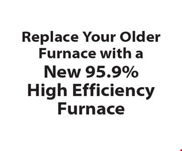 Replace Your Older Furnace with a New 95.9% High Efficiency Furnace.