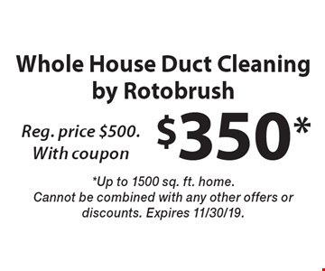 Whole House Duct Cleaning by Rotobrush $350*, Reg. price $500. With coupon. *Up to 1500 sq. ft. home. Cannot be combined with any other offers or discounts. Expires 11/30/19.