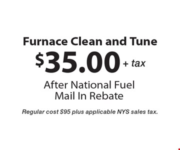 $35.00 + tax furnace clean and tune after national fuel mail in rebate. Regular cost $95 plus applicable NYS sales tax.