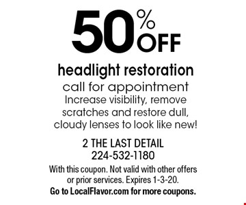 50% OFF headlight restoration. Call for appointment. Increase visibility, remove scratches and restore dull, cloudy lenses to look like new! With this coupon. Not valid with other offers or prior services. Expires 1-3-20.Go to LocalFlavor.com for more coupons.