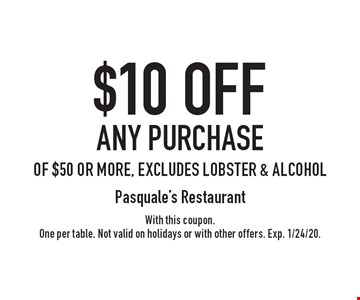 $10 OFF any purchase of $50 or more, excludes lobster & alcohol. With this coupon. One per table. Not valid on holidays or with other offers. Exp. 1/24/20.