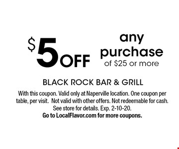 $5 OFF any purchase of $25 or more. With this coupon. Valid only at Naperville location. One coupon per table, per visit.Not valid with other offers. Not redeemable for cash. See store for details. Exp. 2-10-20.Go to LocalFlavor.com for more coupons.