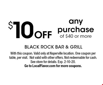 $10 OFF any purchase of $40 or more. With this coupon. Valid only at Naperville location. One coupon per table, per visit.Not valid with other offers. Not redeemable for cash. See store for details. Exp. 2-10-20.Go to LocalFlavor.com for more coupons.