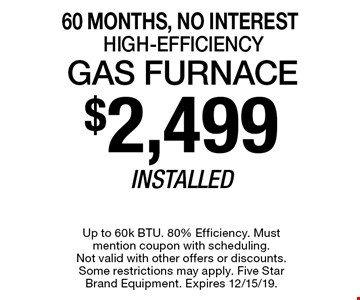 60 Months, No Interest $2,499 Installed Gas Furnace High-Efficiency. Up to 60k BTU. 80% Efficiency. Must mention coupon with scheduling. Not valid with other offers or discounts. Some restrictions may apply. Five Star Brand Equipment. Expires 12/15/19.