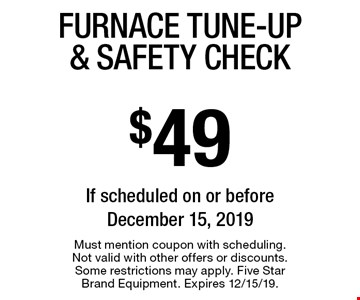$49 Furnace Tune-Up & Safety Check If scheduled on or before December 15, 2019. Must mention coupon with scheduling. Not valid with other offers or discounts. Some restrictions may apply. Five Star Brand Equipment. Expires 12/15/19.
