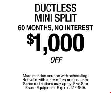 60 MONTHS, NO INTEREST $1,000 Off Ductless Mini Split. Must mention coupon with scheduling. Not valid with other offers or discounts. Some restrictions may apply. Five Star Brand Equipment. Expires 12/15/19.