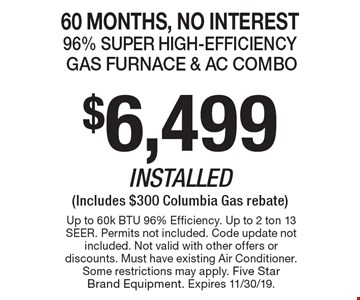 60 Months, No Interest. $6,499 Installed (Includes $300 Columbia Gas rebate) Gas Furnace & AC Combo. 96% Super High-Efficiency. Up to 60k BTU 96% Efficiency. Up to 2 ton 13 SEER. Permits not included. Code update not included. Not valid with other offers or discounts. Must have existing Air Conditioner. Some restrictions may apply. Five Star Brand Equipment. Expires 11/30/19.